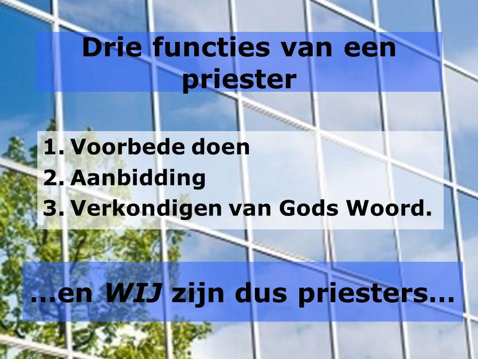 Drie functies van een priester 1.Voorbede doen 2.Aanbidding 3.Verkondigen van Gods Woord.