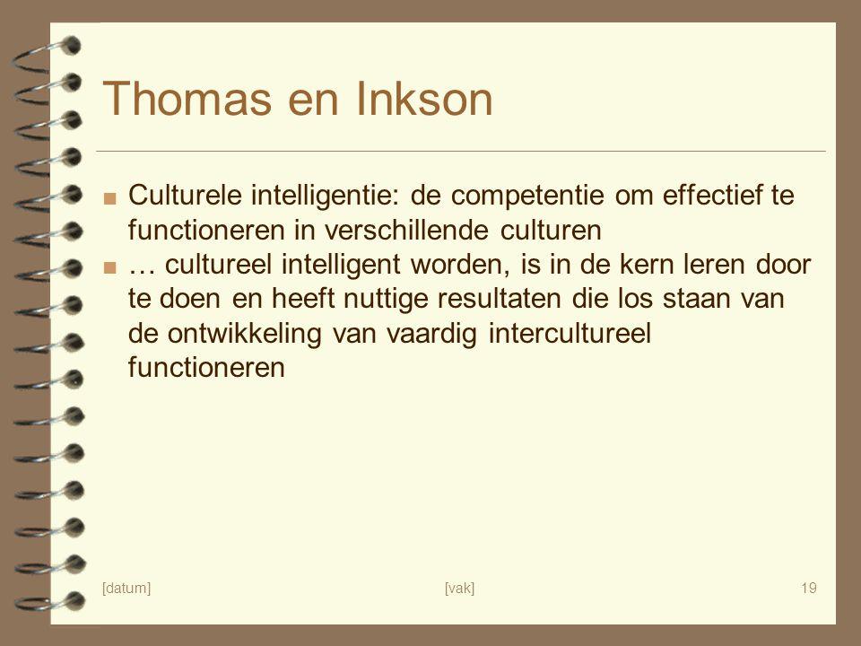 [datum][vak]19 Thomas en Inkson ■ Culturele intelligentie: de competentie om effectief te functioneren in verschillende culturen ■ … cultureel intelligent worden, is in de kern leren door te doen en heeft nuttige resultaten die los staan van de ontwikkeling van vaardig intercultureel functioneren