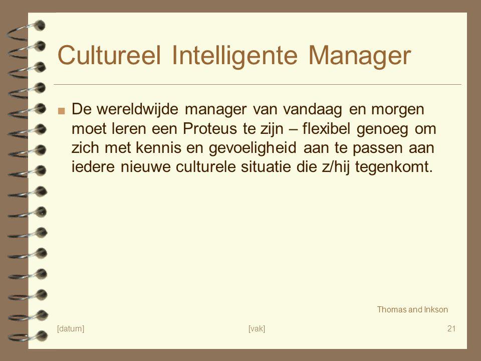 [datum][vak]21 Cultureel Intelligente Manager ■ De wereldwijde manager van vandaag en morgen moet leren een Proteus te zijn – flexibel genoeg om zich met kennis en gevoeligheid aan te passen aan iedere nieuwe culturele situatie die z/hij tegenkomt.
