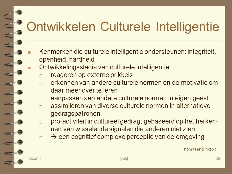 [datum][vak]28 Ontwikkelen Culturele Intelligentie ■ Kenmerken die culturele intelligentie ondersteunen: integriteit, openheid, hardheid ■ Ontwikkelingsstadia van culturele intelligentie □ reageren op externe prikkels □ erkennen van andere culturele normen en de motivatie om daar meer over te leren □ aanpassen aan andere culturele normen in eigen geest □ assimileren van diverse culturele normen in alternatieve gedragspatronen □ pro-activiteit in cultureel gedrag, gebaseerd op het herken- nen van wisselende signalen die anderen niet zien □  een cognitief complexe perceptie van de omgeving Thomas and Inkson