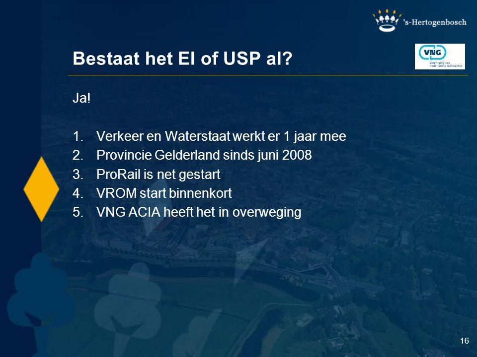 16 Bestaat het EI of USP al? Ja! 1.Verkeer en Waterstaat werkt er 1 jaar mee 2.Provincie Gelderland sinds juni 2008 3.ProRail is net gestart 4.VROM st