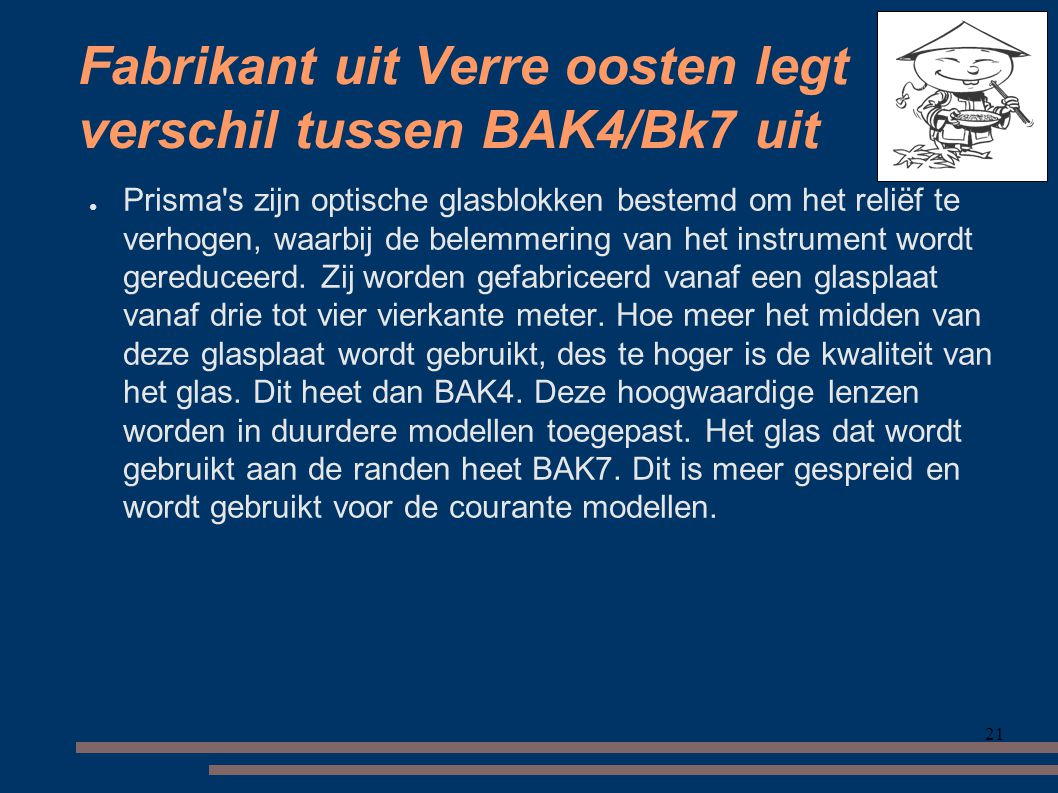 21 Fabrikant uit Verre oosten legt verschil tussen BAK4/Bk7 uit ● Prisma s zijn optische glasblokken bestemd om het reliëf te verhogen, waarbij de belemmering van het instrument wordt gereduceerd.