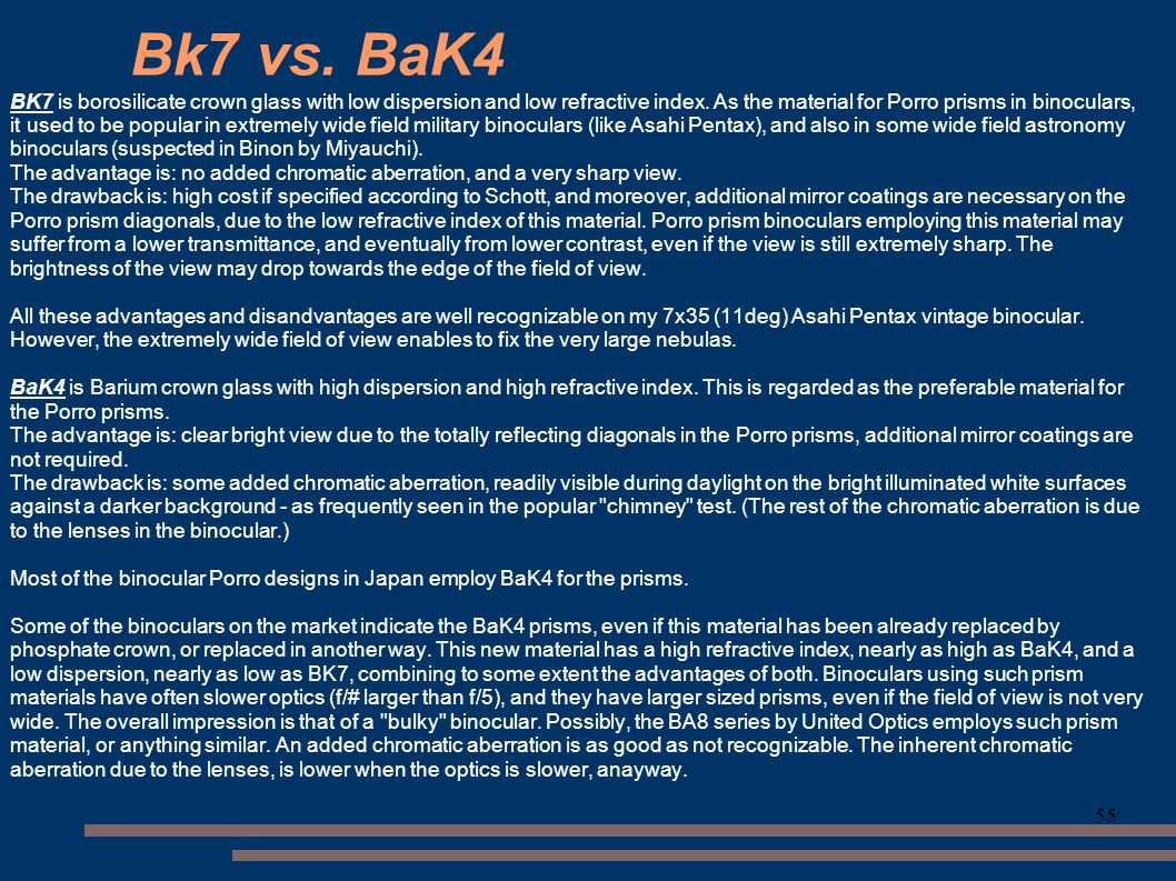 55 Bk7 vs. BaK4 BK7 is borosilicate crown glass with low dispersion and low refractive index. As the material for Porro prisms in binoculars, it used