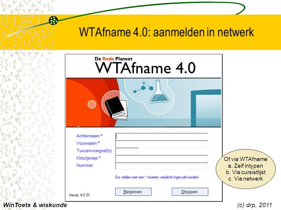 WTAfname 4.0: aanmelden in netwerk WinToets & wiskunde(c) drp, 2011 Of via WTAfname a. Zelf intypen b. Via cursistlijst c. Via netwerk