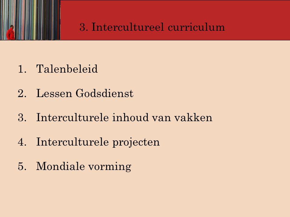 3. Intercultureel curriculum 1. Talenbeleid 2. Lessen Godsdienst 3. Interculturele inhoud van vakken 4. Interculturele projecten 5. Mondiale vorming