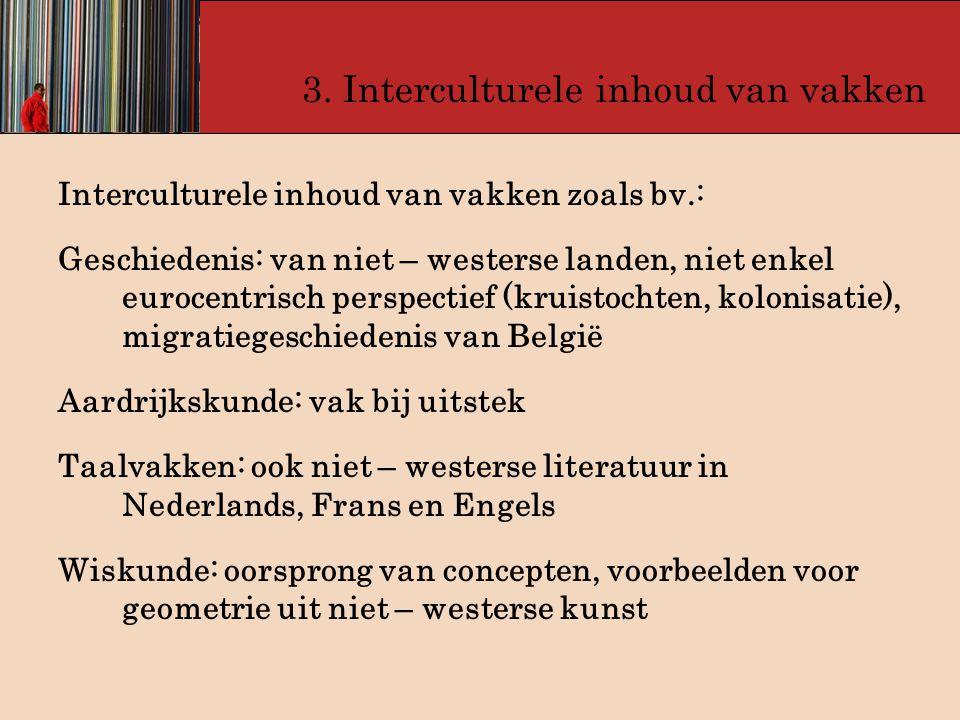 3. Interculturele inhoud van vakken Interculturele inhoud van vakken zoals bv.: Geschiedenis: van niet – westerse landen, niet enkel eurocentrisch per
