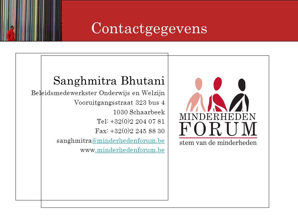 Contactgegevens Sanghmitra Bhutani Beleidsmedewerkster Onderwijs en Welzijn Vooruitgangsstraat 323 bus 4 1030 Schaarbeek Tel: +32(0)2 204 07 81 Fax: +32(0)2 245 88 30 sanghmitra@minderhedenforum.be@minderhedenforum.be www.minderhedenforum.be.minderhedenforum.be