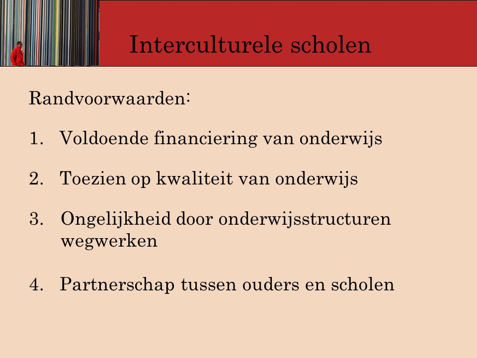 Interculturele scholen Randvoorwaarden: 1. Voldoende financiering van onderwijs 2. Toezien op kwaliteit van onderwijs 3.Ongelijkheid door onderwijsstr