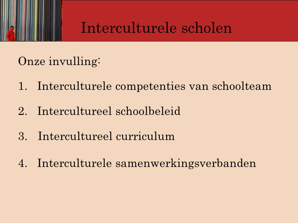 Interculturele scholen Onze invulling: 1. Interculturele competenties van schoolteam 2. Intercultureel schoolbeleid 3.Intercultureel curriculum 4. Int