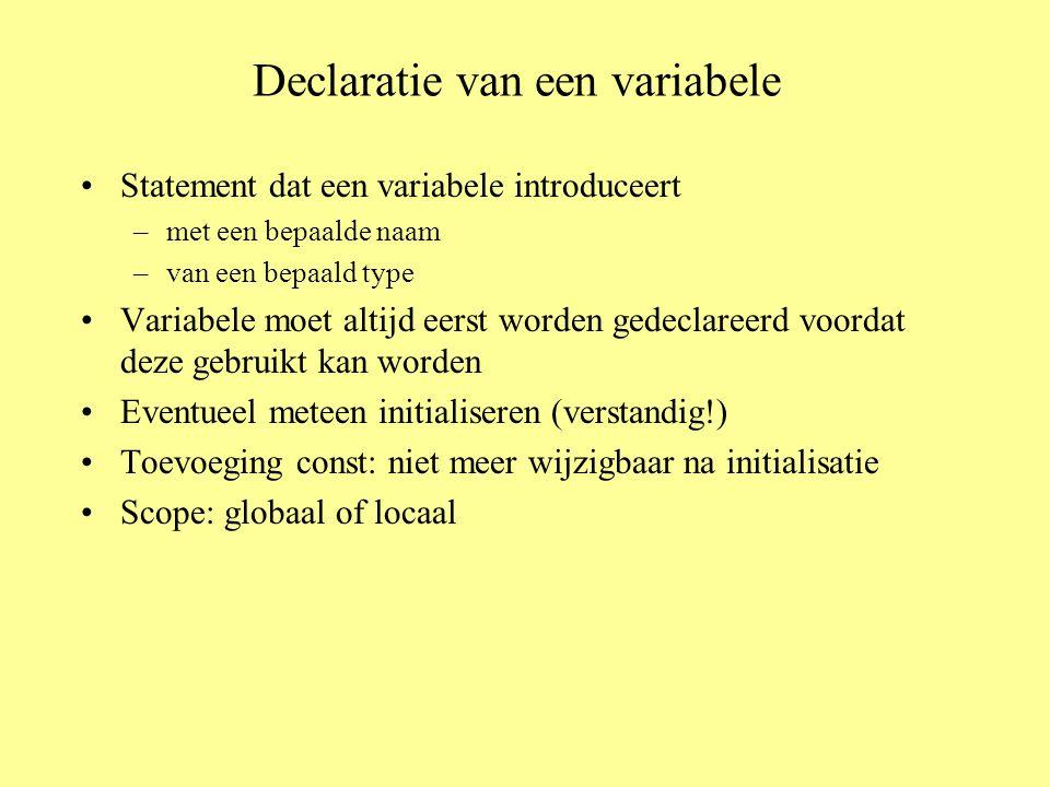 Declaratie van een variabele Statement dat een variabele introduceert –met een bepaalde naam –van een bepaald type Variabele moet altijd eerst worden gedeclareerd voordat deze gebruikt kan worden Eventueel meteen initialiseren (verstandig!) Toevoeging const: niet meer wijzigbaar na initialisatie Scope: globaal of locaal