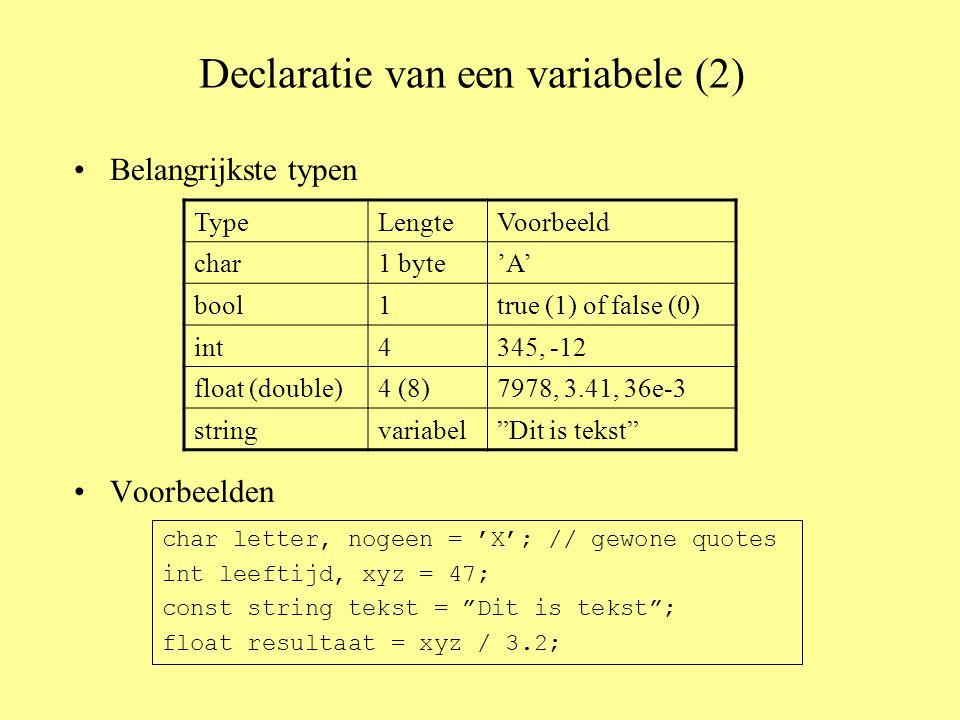 Declaratie van een variabele (2) Belangrijkste typen Voorbeelden TypeLengteVoorbeeld char1 byte'A' bool1true (1) of false (0) int4345, -12 float (double)4 (8)7978, 3.41, 36e-3 stringvariabel Dit is tekst char letter, nogeen = 'X'; // gewone quotes int leeftijd, xyz = 47; const string tekst = Dit is tekst ; float resultaat = xyz / 3.2;