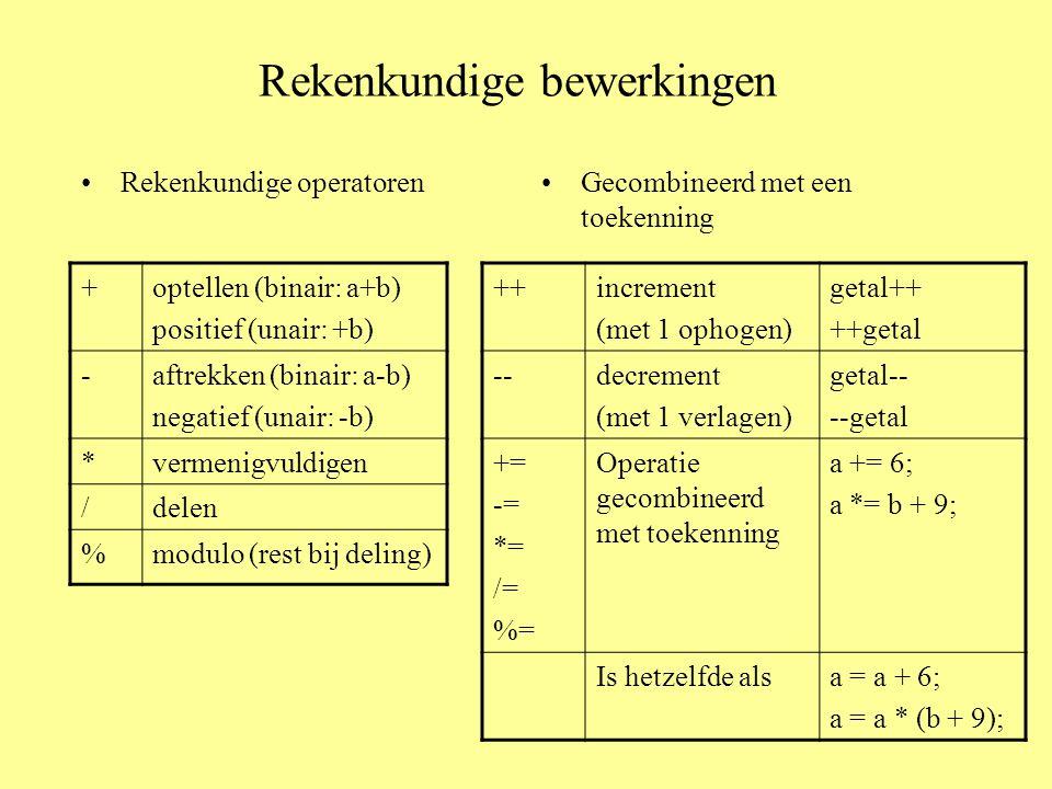 Rekenkundige bewerkingen Rekenkundige operatorenGecombineerd met een toekenning +optellen (binair: a+b) positief (unair: +b) -aftrekken (binair: a-b) negatief (unair: -b) *vermenigvuldigen /delen %modulo (rest bij deling) ++increment (met 1 ophogen) getal++ ++getal --decrement (met 1 verlagen) getal-- --getal += -= *= /= %= Operatie gecombineerd met toekenning a += 6; a *= b + 9; Is hetzelfde alsa = a + 6; a = a * (b + 9);