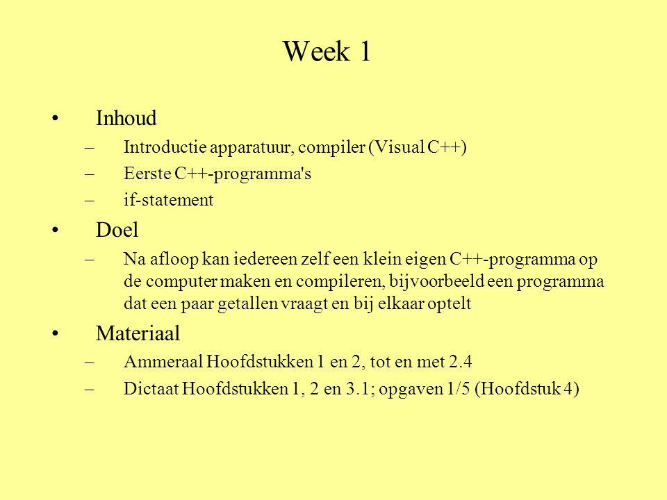 Week 1 Inhoud –Introductie apparatuur, compiler (Visual C++) –Eerste C++-programma s –if-statement Doel –Na afloop kan iedereen zelf een klein eigen C++-programma op de computer maken en compileren, bijvoorbeeld een programma dat een paar getallen vraagt en bij elkaar optelt Materiaal –Ammeraal Hoofdstukken 1 en 2, tot en met 2.4 –Dictaat Hoofdstukken 1, 2 en 3.1; opgaven 1/5 (Hoofdstuk 4)