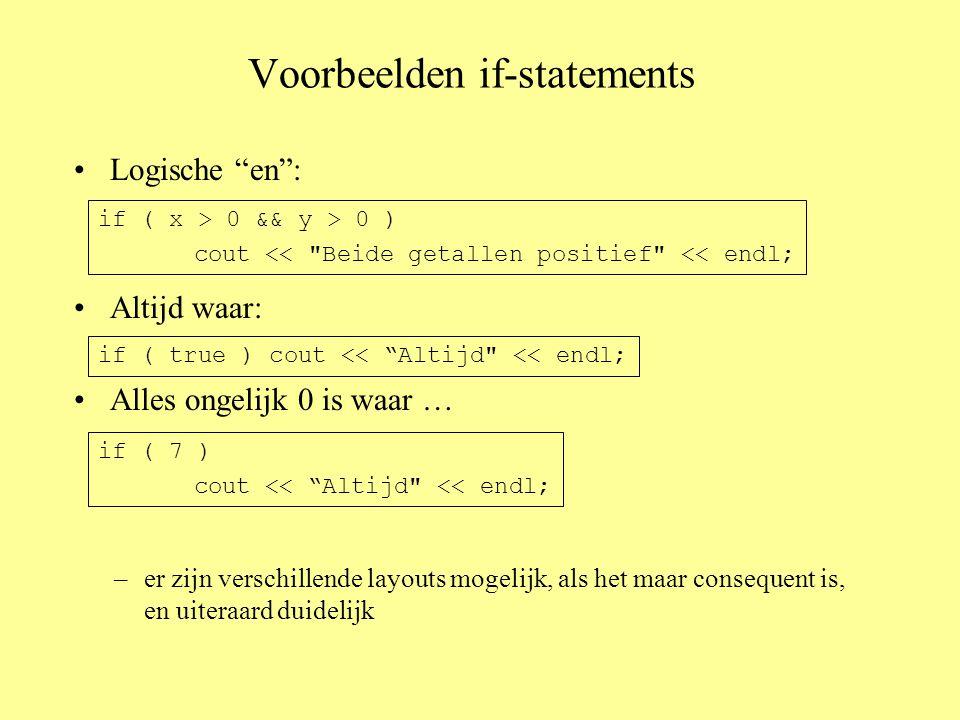 Voorbeelden if-statements Logische en : Altijd waar: Alles ongelijk 0 is waar … if ( x > 0 && y > 0 ) cout << Beide getallen positief << endl; if ( true ) cout << Altijd << endl; if ( 7 ) cout << Altijd << endl; –er zijn verschillende layouts mogelijk, als het maar consequent is, en uiteraard duidelijk