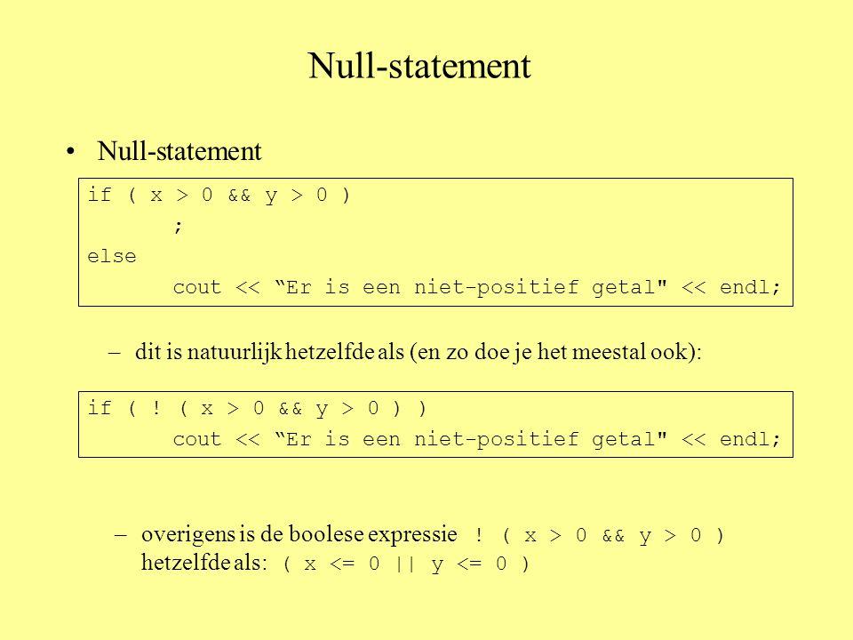 Null-statement –dit is natuurlijk hetzelfde als (en zo doe je het meestal ook): if ( x > 0 && y > 0 ) ; else cout << Er is een niet-positief getal << endl; if ( .