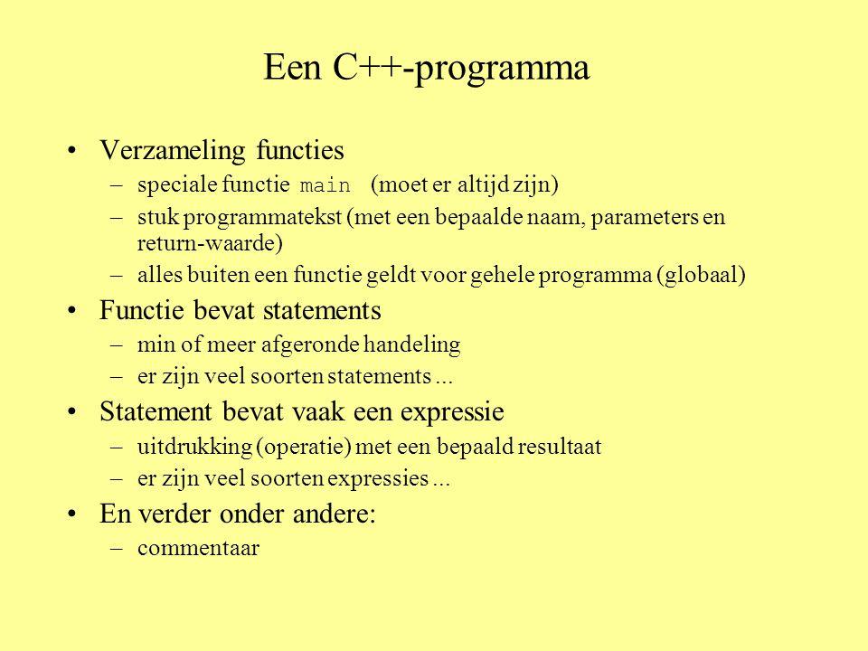 Een C++-programma Verzameling functies –speciale functie main (moet er altijd zijn) –stuk programmatekst (met een bepaalde naam, parameters en return-waarde) –alles buiten een functie geldt voor gehele programma (globaal) Functie bevat statements –min of meer afgeronde handeling –er zijn veel soorten statements...
