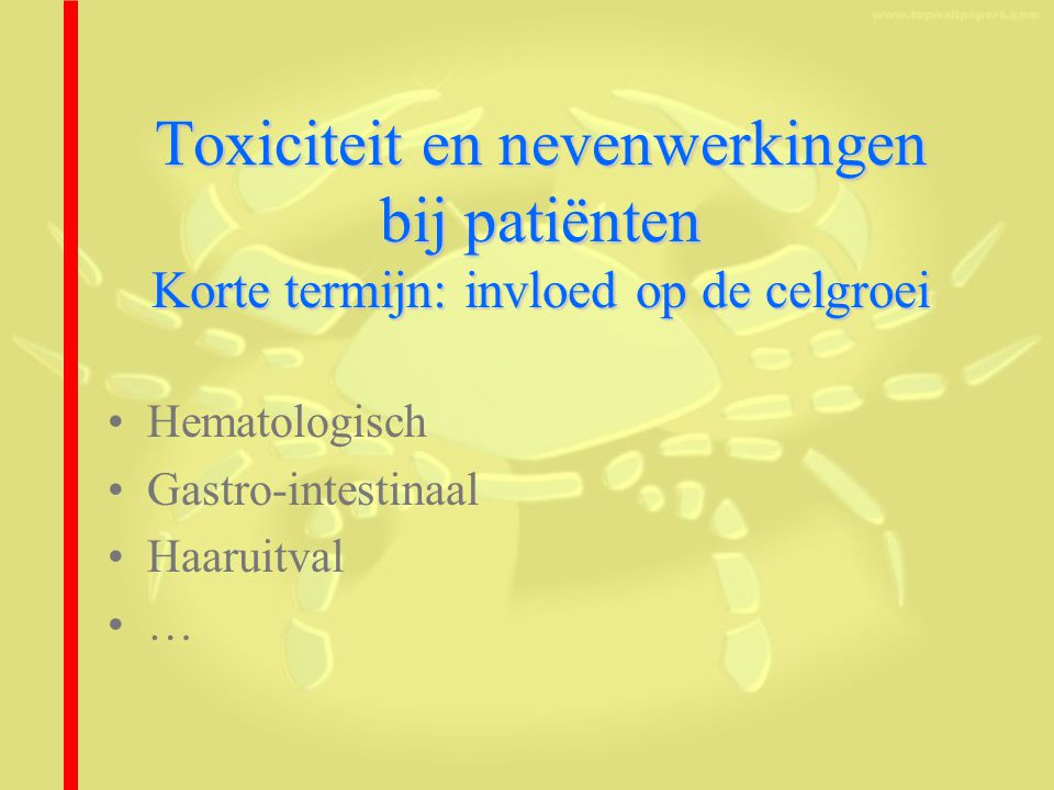 Toxiciteit en nevenwerkingen bij patiënten Korte termijn: invloed op de celgroei Hematologisch Gastro-intestinaal Haaruitval …