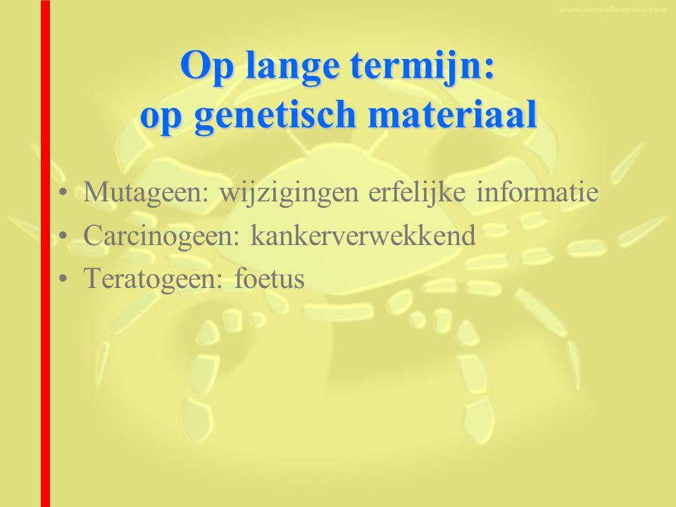 Op lange termijn: op genetisch materiaal Mutageen: wijzigingen erfelijke informatie Carcinogeen: kankerverwekkend Teratogeen: foetus