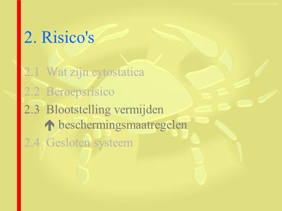 2. Risico's 2.1 Wat zijn cytostatica 2.2 Beroepsrisico 2.3 Blootstelling vermijden  beschermingsmaatregelen 2.4 Gesloten systeem