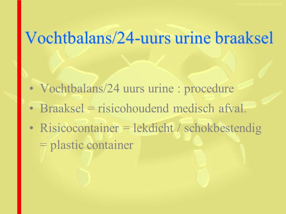 Vochtbalans/24-uurs urine braaksel Vochtbalans/24 uurs urine : procedure Braaksel = risicohoudend medisch afval.