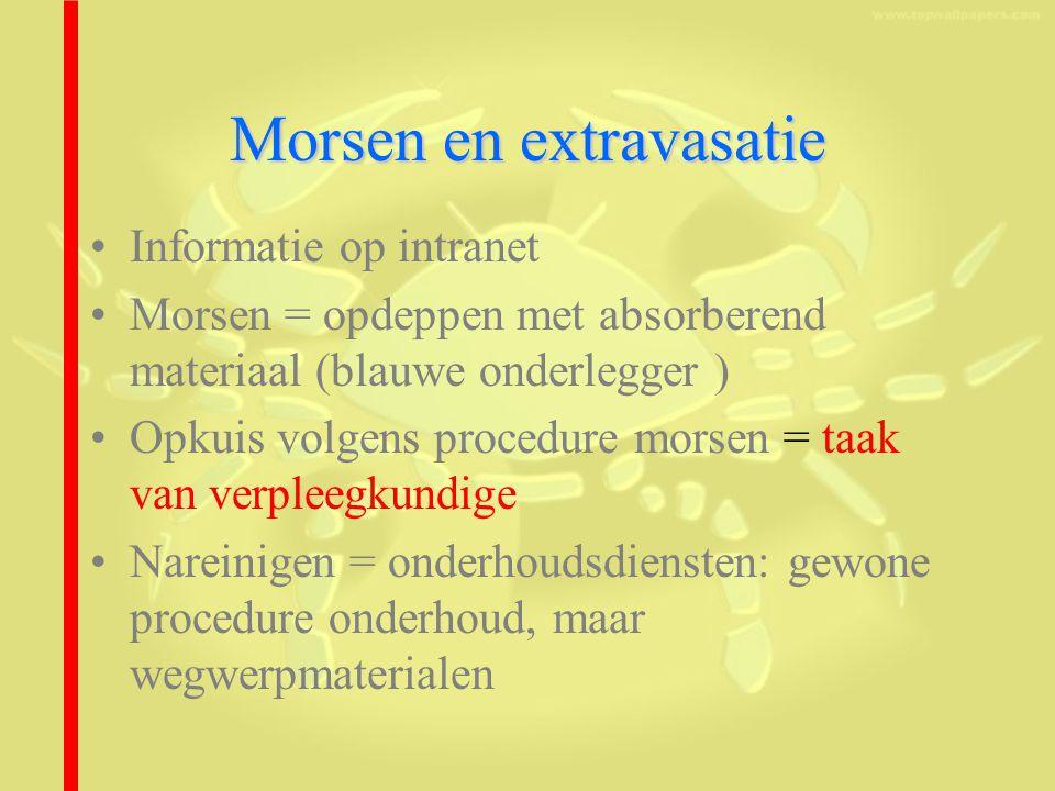 Morsen en extravasatie Informatie op intranet Morsen = opdeppen met absorberend materiaal (blauwe onderlegger ) Opkuis volgens procedure morsen = taak van verpleegkundige Nareinigen = onderhoudsdiensten: gewone procedure onderhoud, maar wegwerpmaterialen