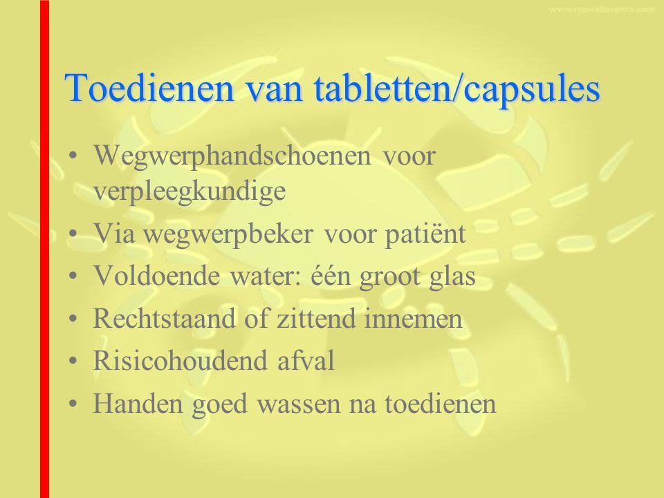 Toedienen van tabletten/capsules Wegwerphandschoenen voor verpleegkundige Via wegwerpbeker voor patiënt Voldoende water: één groot glas Rechtstaand of zittend innemen Risicohoudend afval Handen goed wassen na toedienen