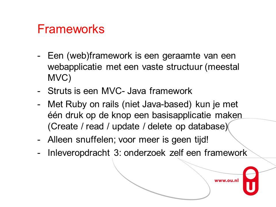 Frameworks Een (web)framework is een geraamte van een webapplicatie met een vaste structuur (meestal MVC) Struts is een MVC- Java framework Met Ruby on rails (niet Java-based) kun je met één druk op de knop een basisapplicatie maken (Create / read / update / delete op database) Alleen snuffelen; voor meer is geen tijd.