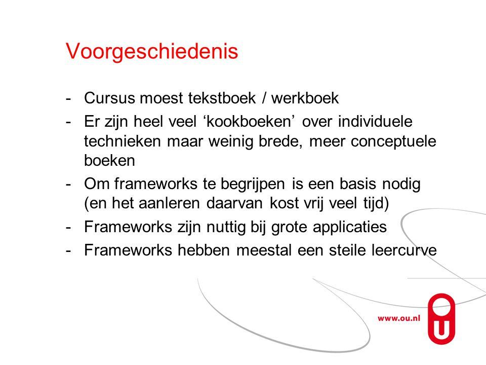 Voorgeschiedenis Cursus moest tekstboek / werkboek Er zijn heel veel 'kookboeken' over individuele technieken maar weinig brede, meer conceptuele boeken Om frameworks te begrijpen is een basis nodig (en het aanleren daarvan kost vrij veel tijd) Frameworks zijn nuttig bij grote applicaties Frameworks hebben meestal een steile leercurve