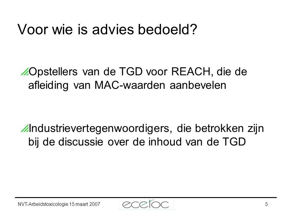 NVT-Arbeidstoxicologie 15 maart 20075 Voor wie is advies bedoeld?  Opstellers van de TGD voor REACH, die de afleiding van MAC-waarden aanbevelen  In