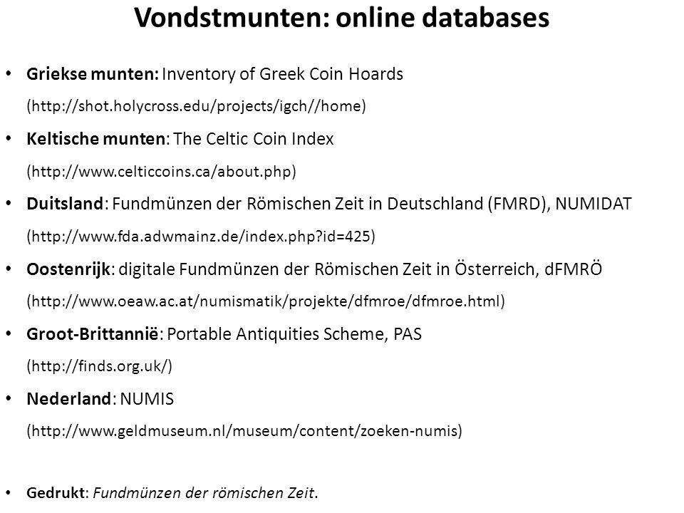 Vondstmunten: online databases Griekse munten: Inventory of Greek Coin Hoards (http://shot.holycross.edu/projects/igch//home) Keltische munten: The Celtic Coin Index (http://www.celticcoins.ca/about.php) Duitsland: Fundmünzen der Römischen Zeit in Deutschland (FMRD), NUMIDAT (http://www.fda.adwmainz.de/index.php?id=425) Oostenrijk: digitale Fundmünzen der Römischen Zeit in Österreich, dFMRÖ (http://www.oeaw.ac.at/numismatik/projekte/dfmroe/dfmroe.html) Groot-Brittannië: Portable Antiquities Scheme, PAS (http://finds.org.uk/) Nederland: NUMIS (http://www.geldmuseum.nl/museum/content/zoeken-numis) Gedrukt: Fundmünzen der römischen Zeit.