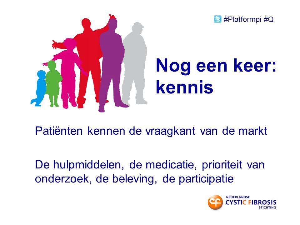 Nog een keer: kennis Patiënten kennen de vraagkant van de markt De hulpmiddelen, de medicatie, prioriteit van onderzoek, de beleving, de participatie