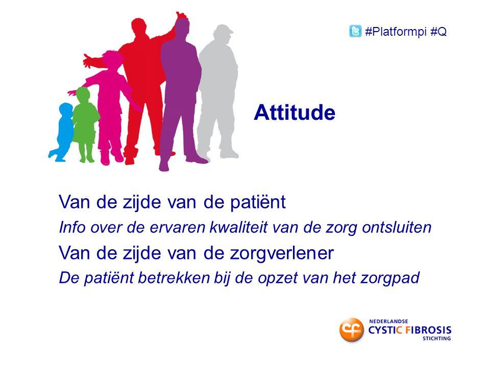 Attitude Van de zijde van de patiënt Info over de ervaren kwaliteit van de zorg ontsluiten Van de zijde van de zorgverlener De patiënt betrekken bij de opzet van het zorgpad #Platformpi #Q