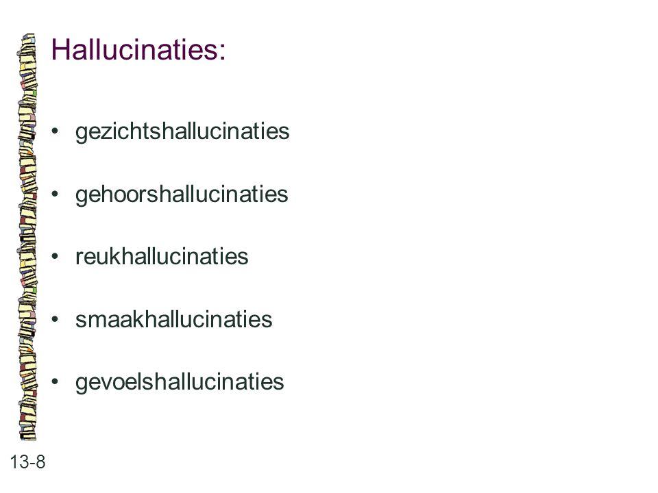 Hallucinaties: 13-8 gezichtshallucinaties gehoorshallucinaties reukhallucinaties smaakhallucinaties gevoelshallucinaties