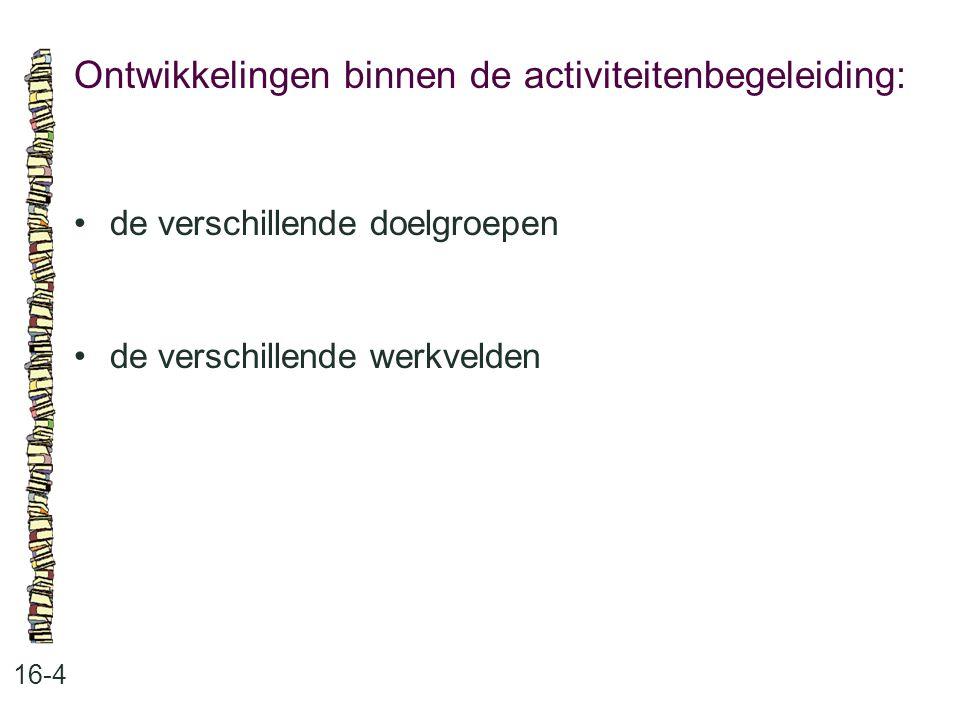 Ontwikkelingen binnen de activiteitenbegeleiding: 16-4 de verschillende doelgroepen de verschillende werkvelden