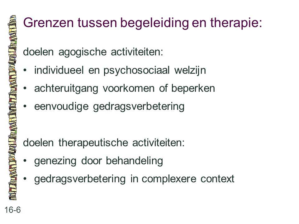 Grenzen tussen begeleiding en therapie: 16-6 doelen agogische activiteiten: individueel en psychosociaal welzijn achteruitgang voorkomen of beperken e