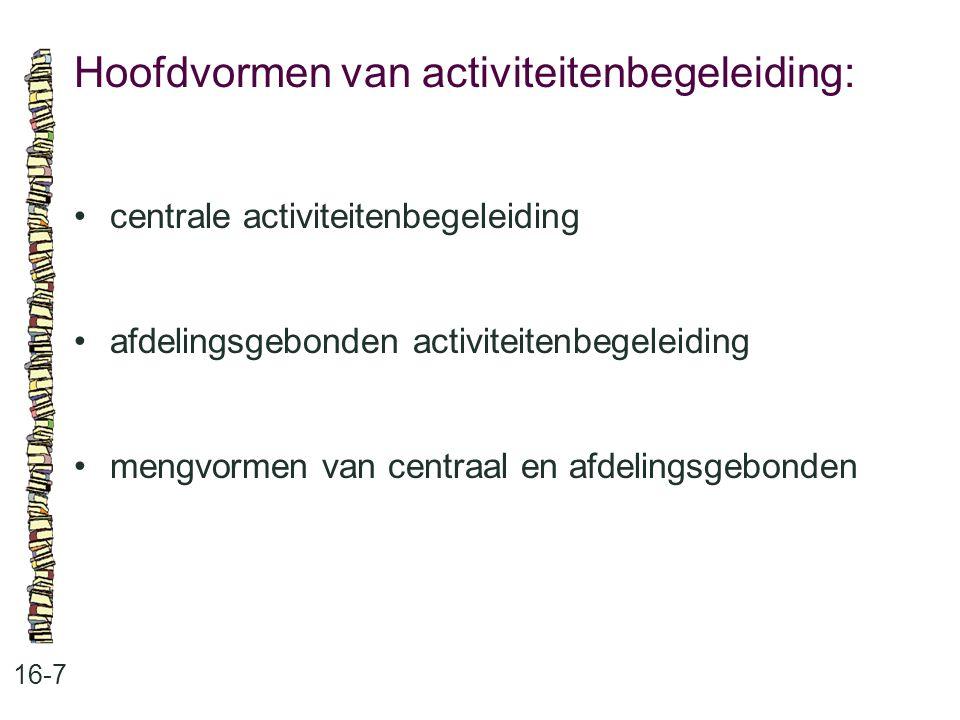 Hoofdvormen van activiteitenbegeleiding: 16-7 centrale activiteitenbegeleiding afdelingsgebonden activiteitenbegeleiding mengvormen van centraal en af