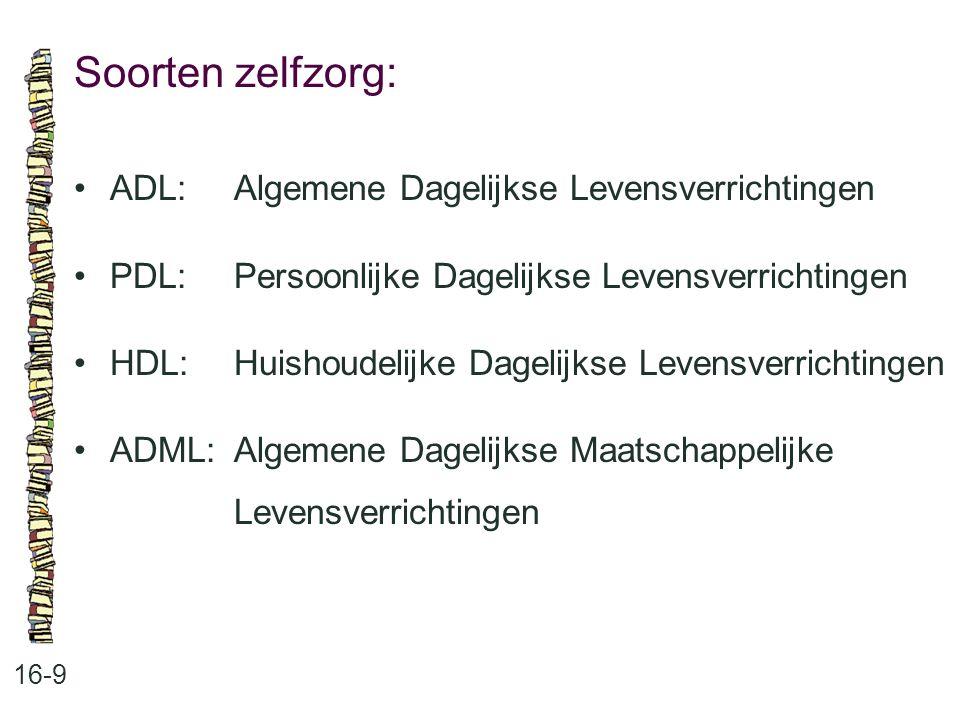 Soorten zelfzorg: 16-9 ADL:Algemene Dagelijkse Levensverrichtingen PDL:Persoonlijke Dagelijkse Levensverrichtingen HDL:Huishoudelijke Dagelijkse Leven