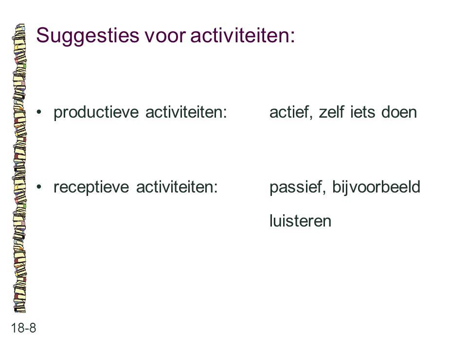 Suggesties voor activiteiten: 18-8 productieve activiteiten:actief, zelf iets doen receptieve activiteiten:passief, bijvoorbeeld luisteren