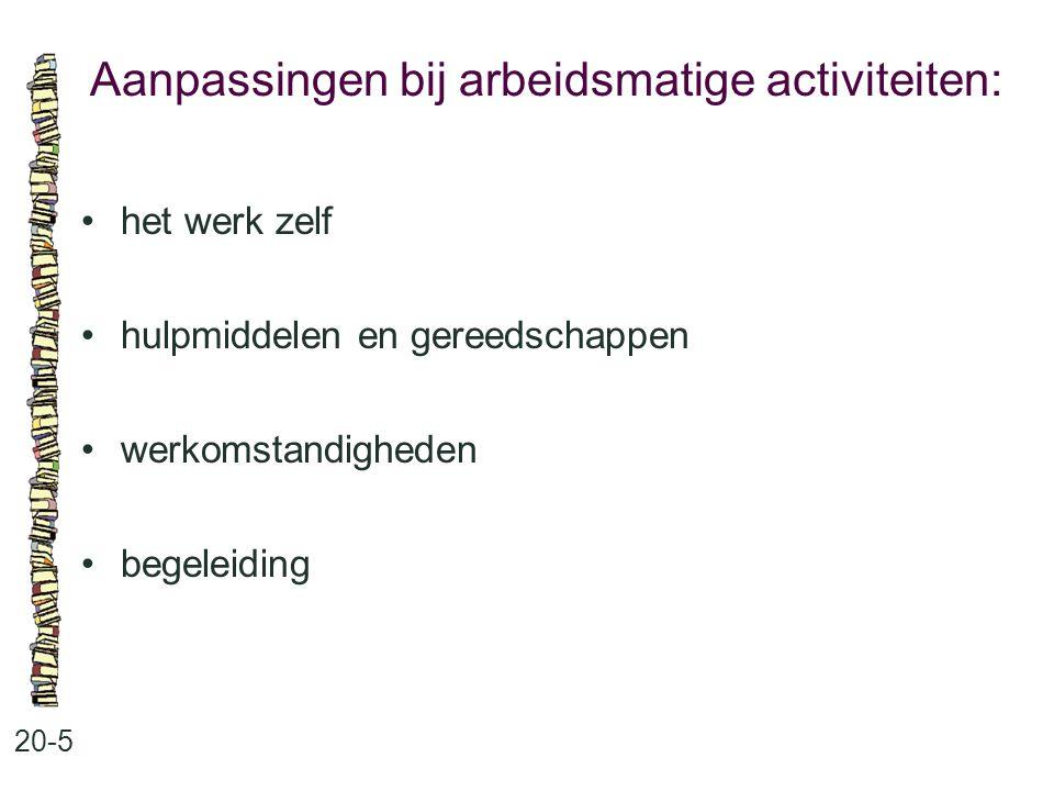 Aanpassingen bij arbeidsmatige activiteiten: 20-5 het werk zelf hulpmiddelen en gereedschappen werkomstandigheden begeleiding