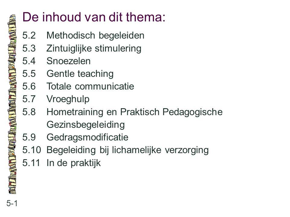 De inhoud van dit thema: 5-1 5.2 Methodisch begeleiden 5.3 Zintuiglijke stimulering 5.4 Snoezelen 5.5 Gentle teaching 5.6 Totale communicatie 5.7 Vroe