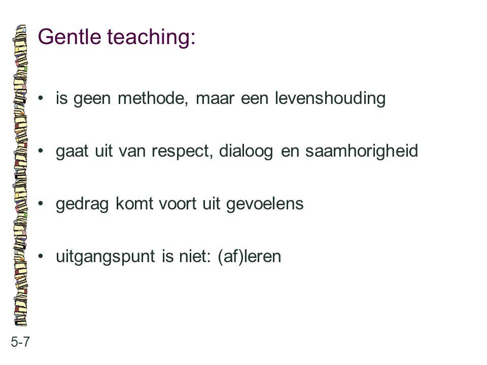 Gentle teaching: 5-7 is geen methode, maar een levenshouding gaat uit van respect, dialoog en saamhorigheid gedrag komt voort uit gevoelens uitgangspu