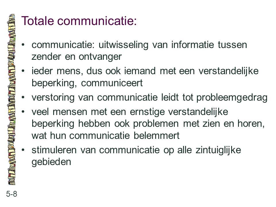 Totale communicatie: 5-8 communicatie: uitwisseling van informatie tussen zender en ontvanger ieder mens, dus ook iemand met een verstandelijke beperk