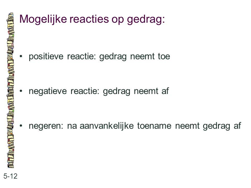 Mogelijke reacties op gedrag: 5-12 positieve reactie: gedrag neemt toe negatieve reactie: gedrag neemt af negeren: na aanvankelijke toename neemt gedr