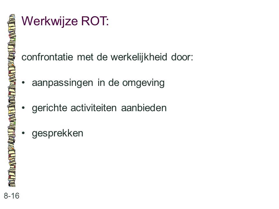 Werkwijze ROT: 8-16 confrontatie met de werkelijkheid door: aanpassingen in de omgeving gerichte activiteiten aanbieden gesprekken