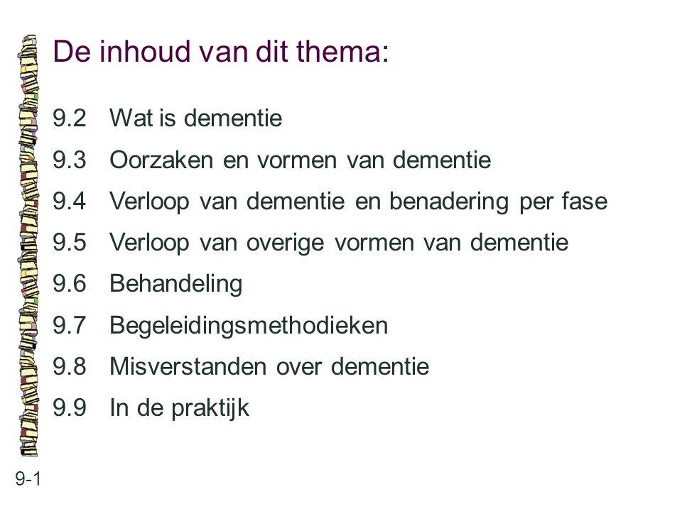 De inhoud van dit thema: 9-1 9.2 Wat is dementie 9.3 Oorzaken en vormen van dementie 9.4 Verloop van dementie en benadering per fase 9.5 Verloop van o
