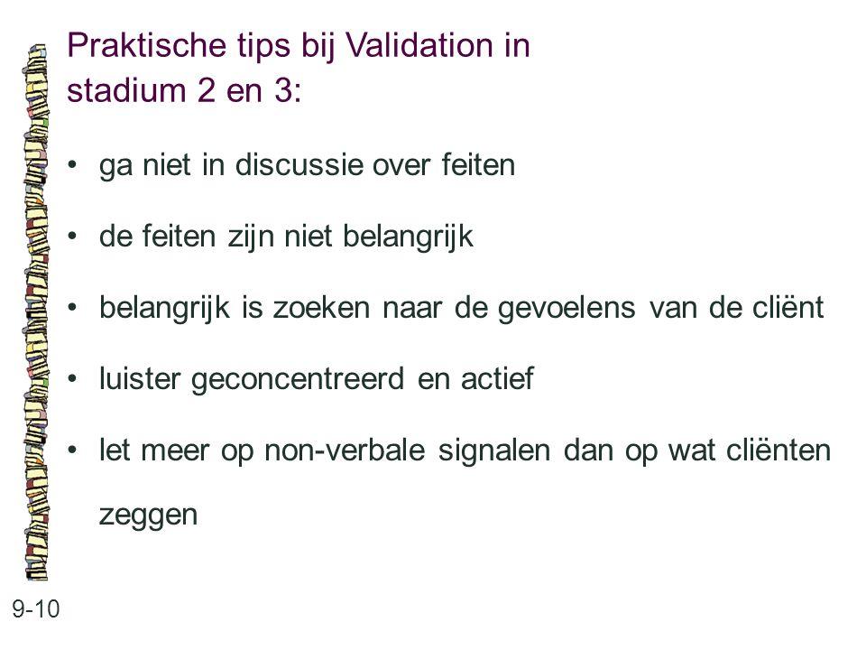 Praktische tips bij Validation in stadium 2 en 3: 9-10 ga niet in discussie over feiten de feiten zijn niet belangrijk belangrijk is zoeken naar de ge