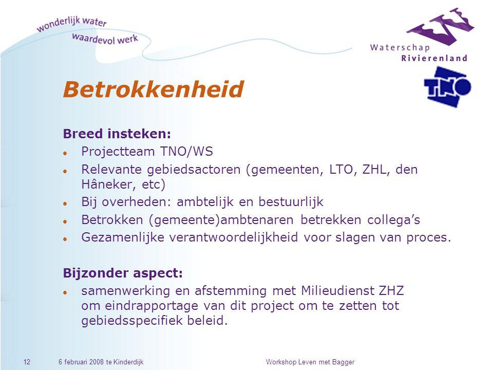 6 februari 2008 te KinderdijkWorkshop Leven met Bagger12 Betrokkenheid Breed insteken: l Projectteam TNO/WS l Relevante gebiedsactoren (gemeenten, LTO, ZHL, den Hâneker, etc) l Bij overheden: ambtelijk en bestuurlijk l Betrokken (gemeente)ambtenaren betrekken collega's l Gezamenlijke verantwoordelijkheid voor slagen van proces.