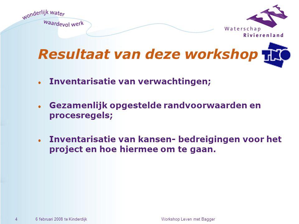 6 februari 2008 te KinderdijkWorkshop Leven met Bagger4 Resultaat van deze workshop l Inventarisatie van verwachtingen; l Gezamenlijk opgestelde randvoorwaarden en procesregels; l Inventarisatie van kansen- bedreigingen voor het project en hoe hiermee om te gaan.
