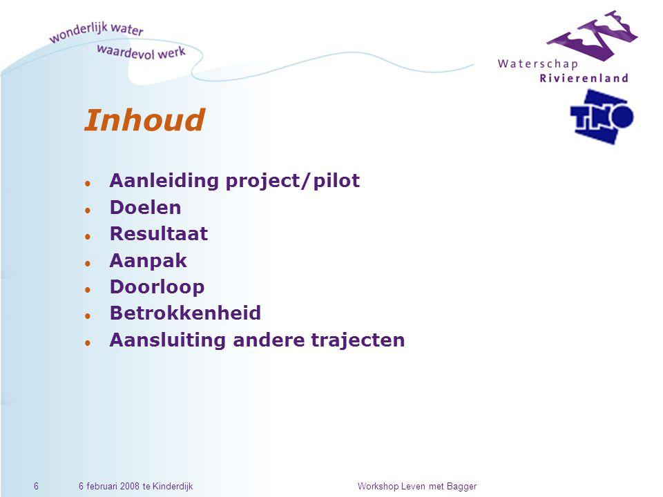 6 februari 2008 te KinderdijkWorkshop Leven met Bagger6 Inhoud l Aanleiding project/pilot l Doelen l Resultaat l Aanpak l Doorloop l Betrokkenheid l Aansluiting andere trajecten