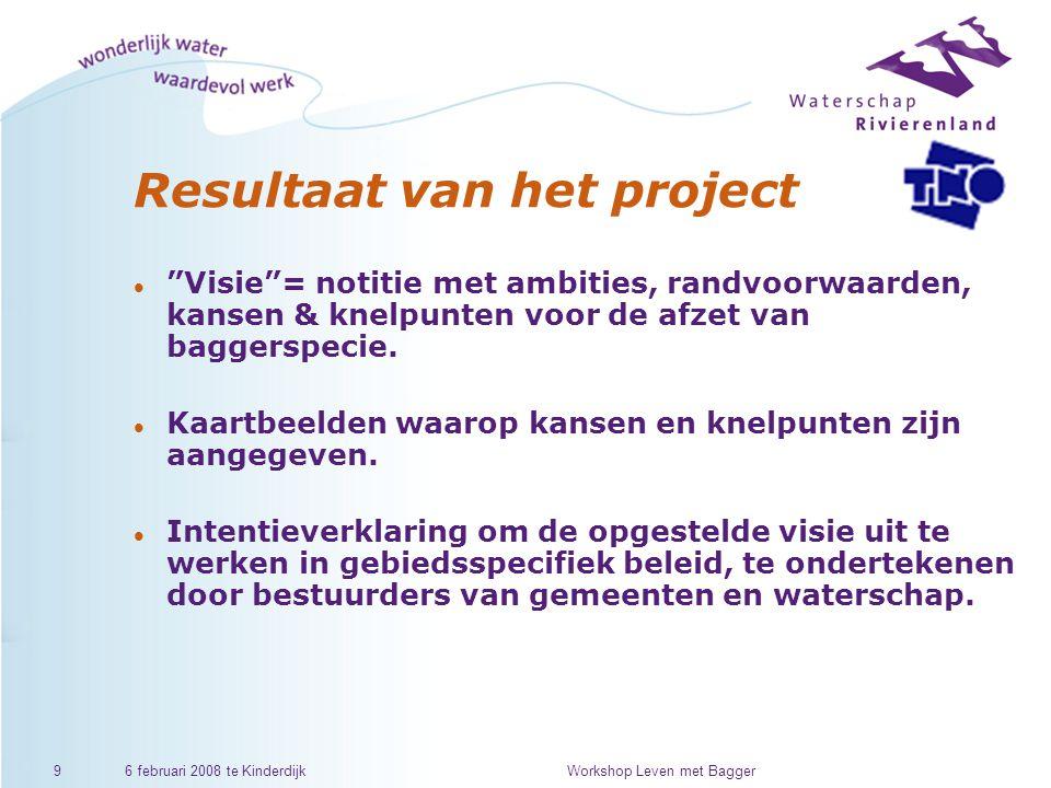 6 februari 2008 te KinderdijkWorkshop Leven met Bagger9 Resultaat van het project l Visie = notitie met ambities, randvoorwaarden, kansen & knelpunten voor de afzet van baggerspecie.